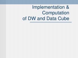 Implementation & Computation  of DW and Data Cube