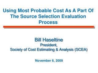 Bill Haseltine President, Society of Cost Estimating & Analysis (SCEA)