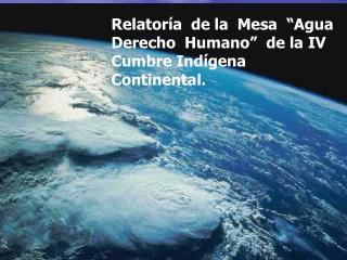 """Relatoría  de la  Mesa  """"Agua  Derecho  Humano""""  de la IV Cumbre Indígena  Continental."""
