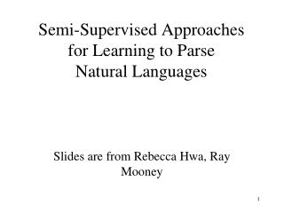 Semi-Supervised Approaches  for Learning to Parse  Natural Languages