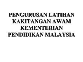 PENGURUSAN LATIHAN KAKITANGAN AWAM KEMENTERIAN PENDIDIKAN MALAYSIA