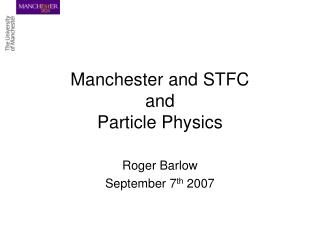 Manchester and STFC and Particle Physics