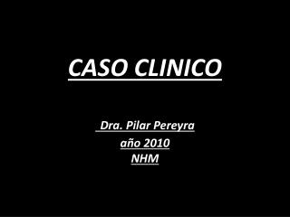 CASO CLINICO    Dra. Pilar Pereyra a o 2010 NHM