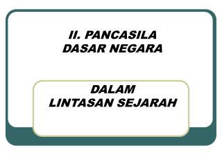 II. PANCASILA  DASAR NEGARA  DALAM  LINTASAN SEJARAH