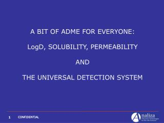 A BIT OF ADME FOR EVERYONE: LogD, SOLUBILITY, PERMEABILITY AND THE UNIVERSAL DETECTION SYSTEM
