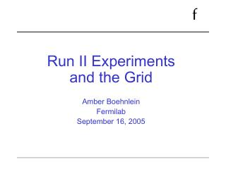 Run II Experiments and the Grid  Amber Boehnlein Fermilab  September 16, 2005