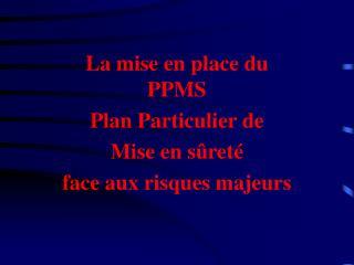 La mise en place du PPMS Plan Particulier de  Mise en sûreté  face aux risques majeurs