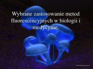 Wybrane zastosowanie metod fluorescencyjnych w biologii i medycynie.