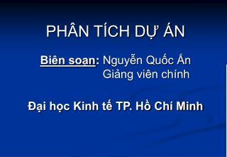 PHÂN TÍCH DỰ ÁN Biên soạn :  Nguyễn Quốc Ấn Giảng viên chính Đại học Kinh tế TP. Hồ Chí Minh