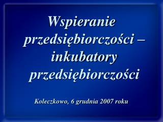 Wspieranie przedsiębiorczości – inkubatory przedsiębiorczości Koleczkowo, 6 grudnia 2007 roku