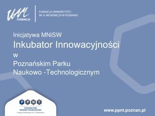 Inicjatywa MNiSW Inkubator Innowacyjności w Poznańskim Parku  Naukowo -Technologicznym