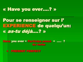 Have you ever .    Pour se renseigner sur l  EXPERIENCE de quelqu un:   as-tu d j  .    Have you ever  Participe pass