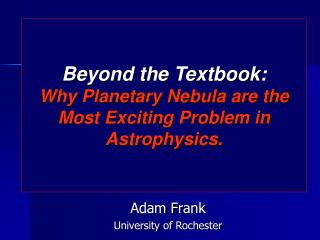 Beyond the Textbook: Why Planetary Nebula are the Most Exciting Problem in Astrophysics.