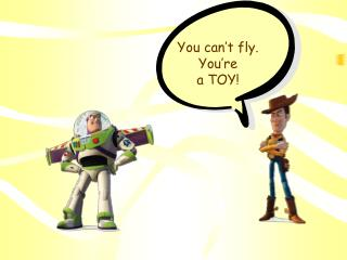 You can't fly.  You're a TOY!