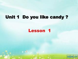Unit 1  Do you like candy ?