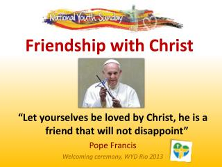 """Let yourselves be loved by Christ, he is a friend that will not disappoint"" Pope Francis"