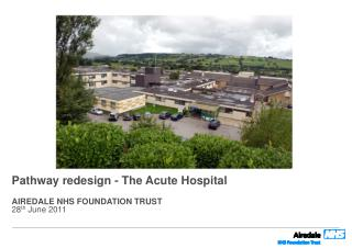 Pathway redesign - The Acute Hospital AIREDALE NHS FOUNDATION TRUST 28 th  June 2011