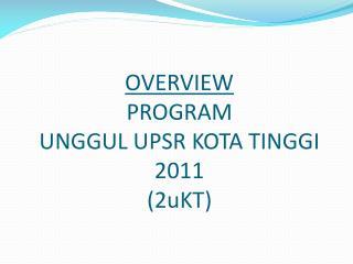 OVERVIEW PROGRAM  UNGGUL UPSR KOTA TINGGI 2011 (2uKT)