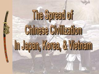 The Spread of  Chinese Civilization In Japan, Korea, & Vietnam
