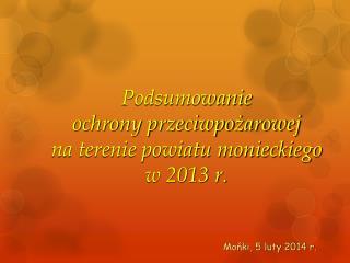 Podsumowanie  ochrony przeciwpo?arowej  na terenie powiatu monieckiego  w 2013 r.