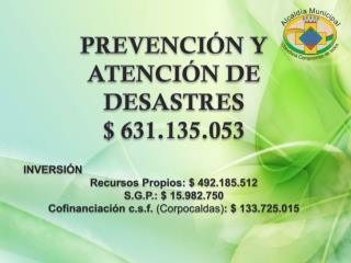 PREVENCIÓN Y ATENCIÓN DE DESASTRES $ 631.135.053 INVERSIÓN  Recursos Propios: $ 492.185.512