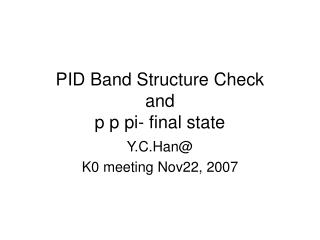 PID Band Structure Check and p p pi- final state