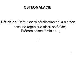 OSTEOMALACIE Définition : Défaut de minéralisation de la matrice