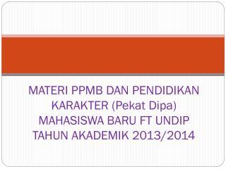 MATERI PPMB DAN PENDIDIKAN KARAKTER (Pekat Dipa) MAHASISWA BARU FT UNDIP TAHUN AKADEMIK 2013/2014