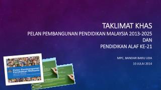 TAKLIMAT KHAS  Pelan  Pembangunan  Pendidikan  Malaysia 2013-2025 DAN PENDIDIKAN ALAF KE-21