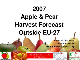 2007 Apple  &  Pear Harvest Forecast  Outside EU-27 Pierre Nicolas Pérès President WAPA