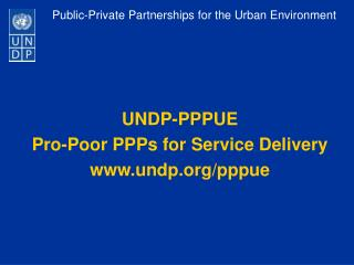 UNDP-PPPUE  Pro-Poor PPPs for Service Delivery undp/pppue