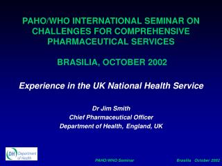 Experience in the UK National Health Service Dr Jim Smith  Chief Pharmaceutical Officer