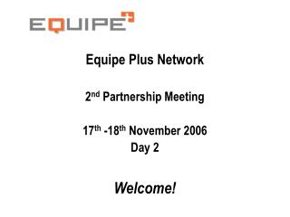 Equipe Plus Network 2 nd  Partnership Meeting 17 th  -18 th  November 2006 Day 2 Welcome!