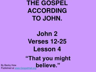 THE GOSPEL ACCORDING  TO JOHN.  John 2 Verses 12-25 Lesson 4