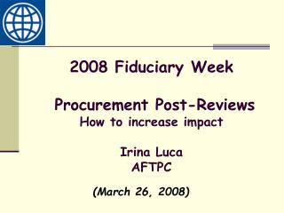 2008 Fiduciary Week  Procurement Post-Reviews How to increase impact Irina Luca AFTPC