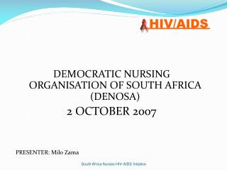 DEMOCRATIC NURSING ORGANISATION OF SOUTH AFRICA (DENOSA) 2 OCTOBER 2007 PRESENTER: Milo Zama