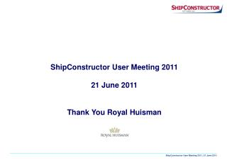 ShipConstructor User Meeting 2011 21 June 2011 Thank You Royal Huisman