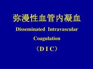 ???????? Disseminated  Intravascular Coagulation ? D I C ?