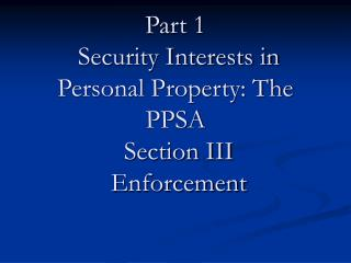 Part 1  Security Interests in Personal Property: The PPSA  Section III  Enforcement