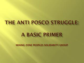 The ANTI POSCO STRUGGLE: A Basic Primer Mining Zone Peoples Solidarity Group
