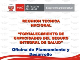 """REUNION TECNICA NACIONAL """"FORTALECIMIENTO DE CAPACIDADES DEL SEGURO INTEGRAL DE SALUD"""""""