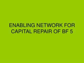 ENABLING NETWORK FOR CAPITAL REPAIR OF BF 5