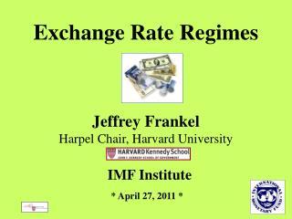Exchange Rate Regimes      Jeffrey Frankel Harpel Chair, Harvard University    IMF Institute     April 27, 2011