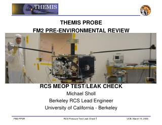 THEMIS PROBE  FM2 PRE-ENVIRONMENTAL REVIEW  RCS MEOP TEST/LEAK CHECK Michael Sholl