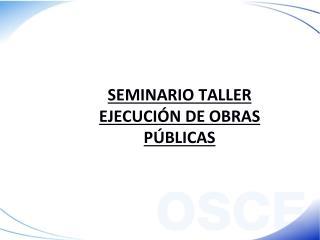 SEMINARIO TALLER EJECUCIÓN DE OBRAS PÚBLICAS