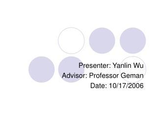 Presenter: Yanlin Wu Advisor: Professor Geman Date: 10/17/2006