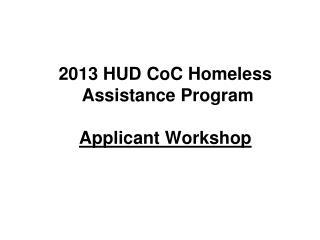 2013 HUD CoC Homeless  Assistance Program Applicant Workshop