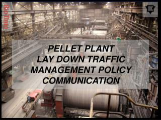 PELLET PLANT  LAY DOWN TRAFFIC MANAGEMENT POLICY COMMUNICATION