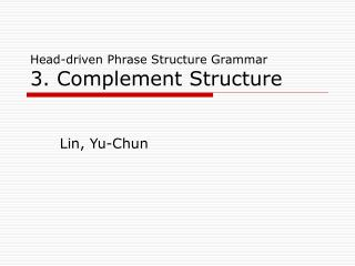 Head-driven Phrase Structure Grammar 3. Complement Structure
