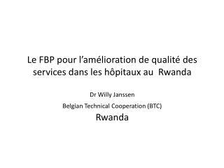 Le FBP pour l am lioration de qualit  des services dans les h pitaux au  Rwanda  Dr Willy Janssen  Belgian Technical Coo